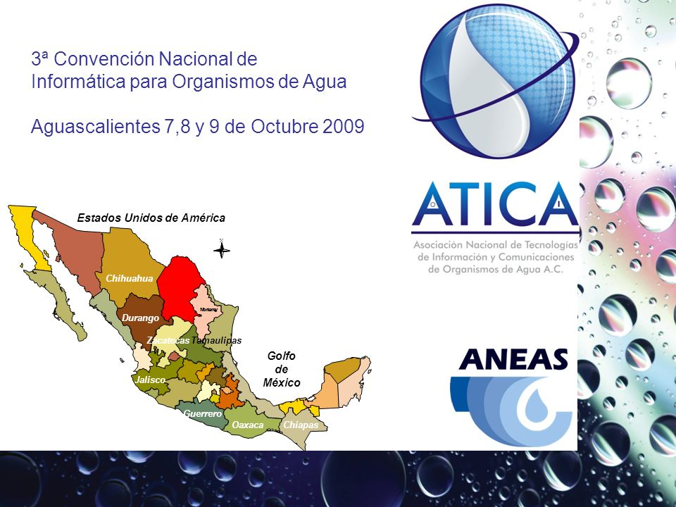 3ª Convención Nacional de Informática para Organismos de Agua Aguascalientes 7,8 y 9 de Octubre 2009 Monterrey N Estados Unidos de América Durango Chihuahua Zacatecas Golfo de México Guerrero OaxacaChiapas Tamaulipas Jalisco