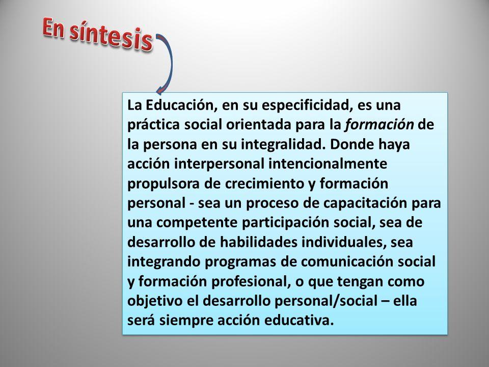 La Educación, en su especificidad, es una práctica social orientada para la formación de la persona en su integralidad. Donde haya acción interpersona