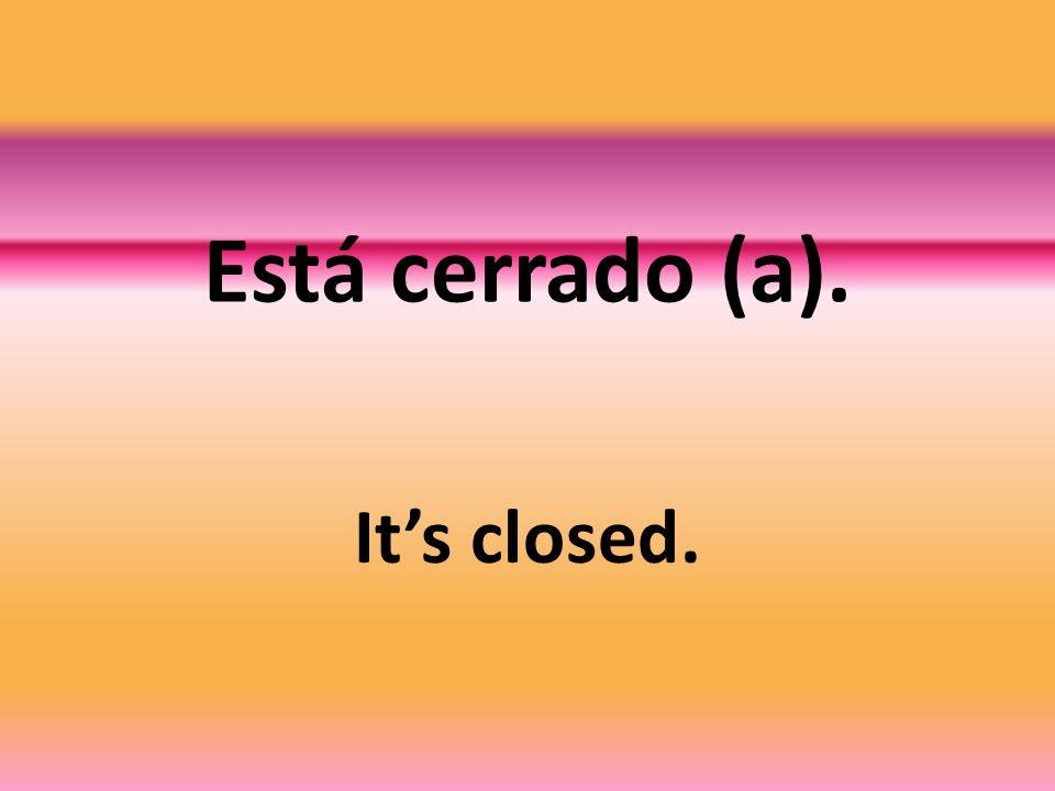 Está cerrado (a). Its closed.