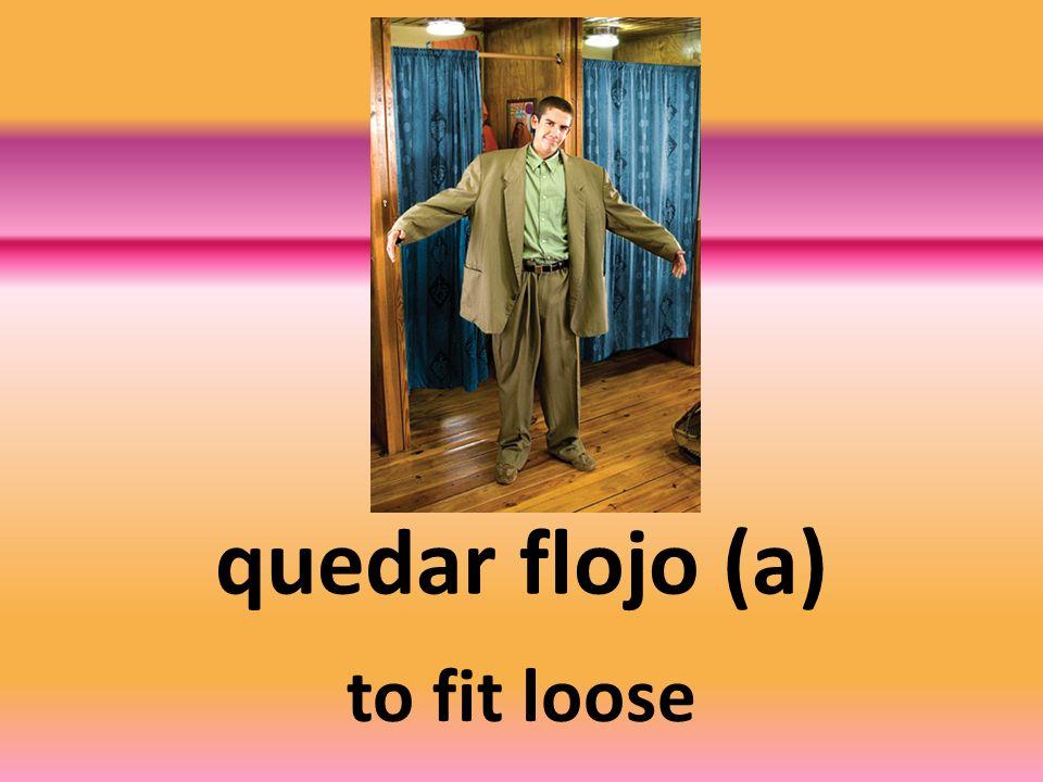 quedar flojo (a) to fit loose