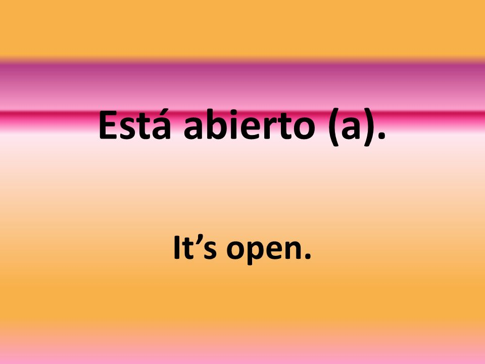 Está abierto (a). Its open.