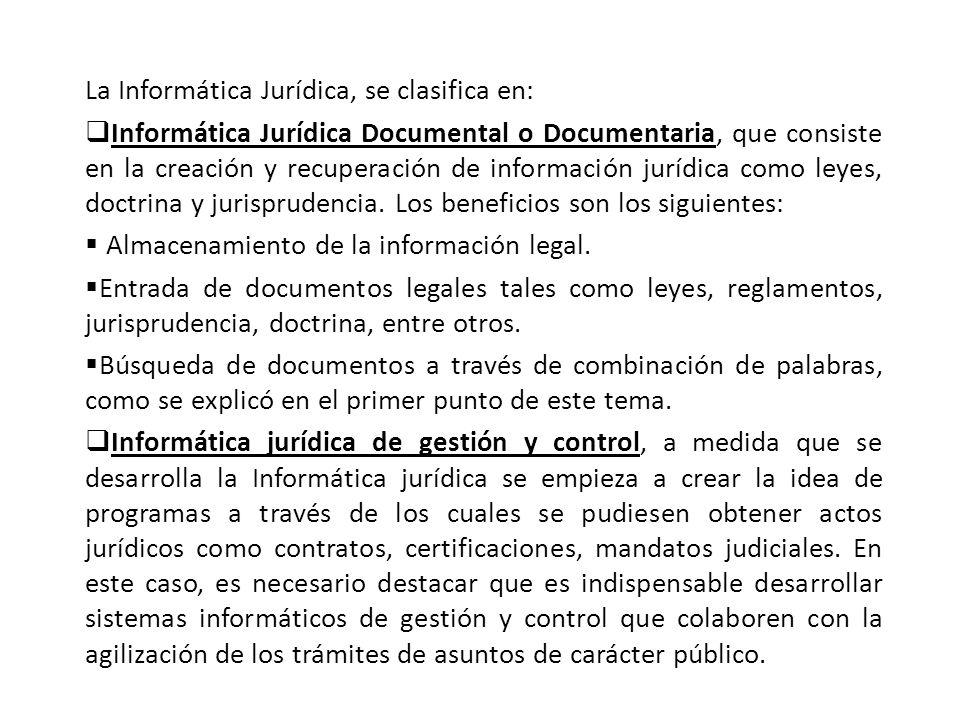 La Informática Jurídica, se clasifica en: Informática Jurídica Documental o Documentaria, que consiste en la creación y recuperación de información jurídica como leyes, doctrina y jurisprudencia.