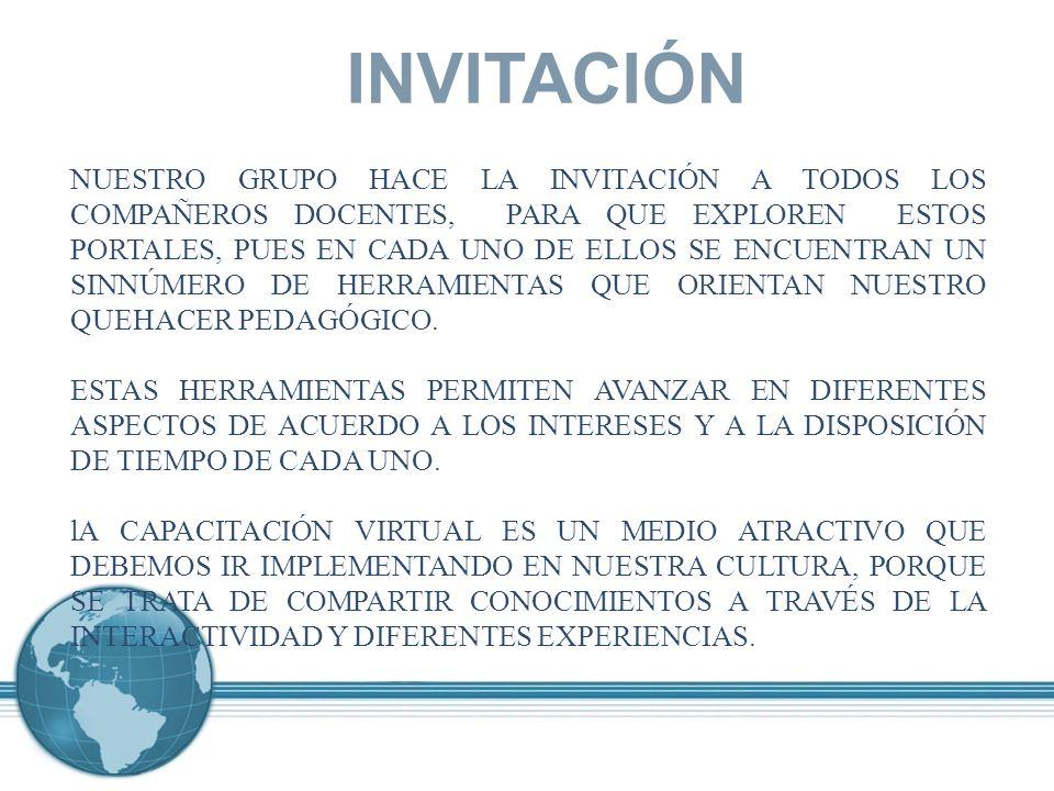 INVITACIÓN NUESTRO GRUPO HACE LA INVITACIÓN A TODOS LOS COMPAÑEROS DOCENTES, PARA QUE EXPLOREN ESTOS PORTALES, PUES EN CADA UNO DE ELLOS SE ENCUENTRAN UN SINNÚMERO DE HERRAMIENTAS QUE ORIENTAN NUESTRO QUEHACER PEDAGÓGICO.