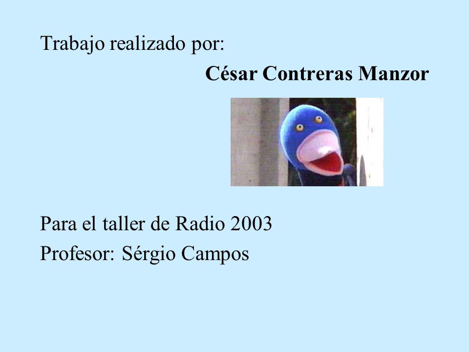Trabajo realizado por: César Contreras Manzor Para el taller de Radio 2003 Profesor: Sérgio Campos