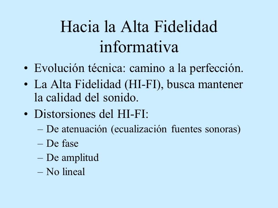 Hacia la Alta Fidelidad informativa Evolución técnica: camino a la perfección. La Alta Fidelidad (HI-FI), busca mantener la calidad del sonido. Distor