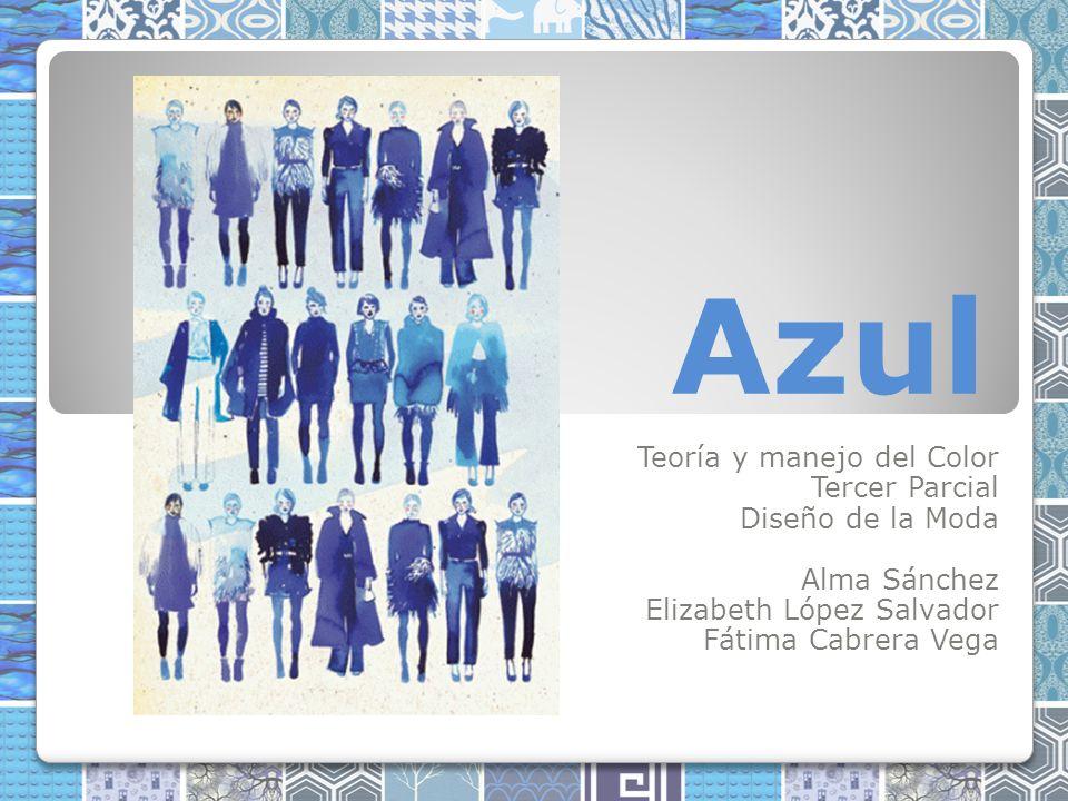 Azul Teoría y manejo del Color Tercer Parcial Diseño de la Moda Alma Sánchez Elizabeth López Salvador Fátima Cabrera Vega