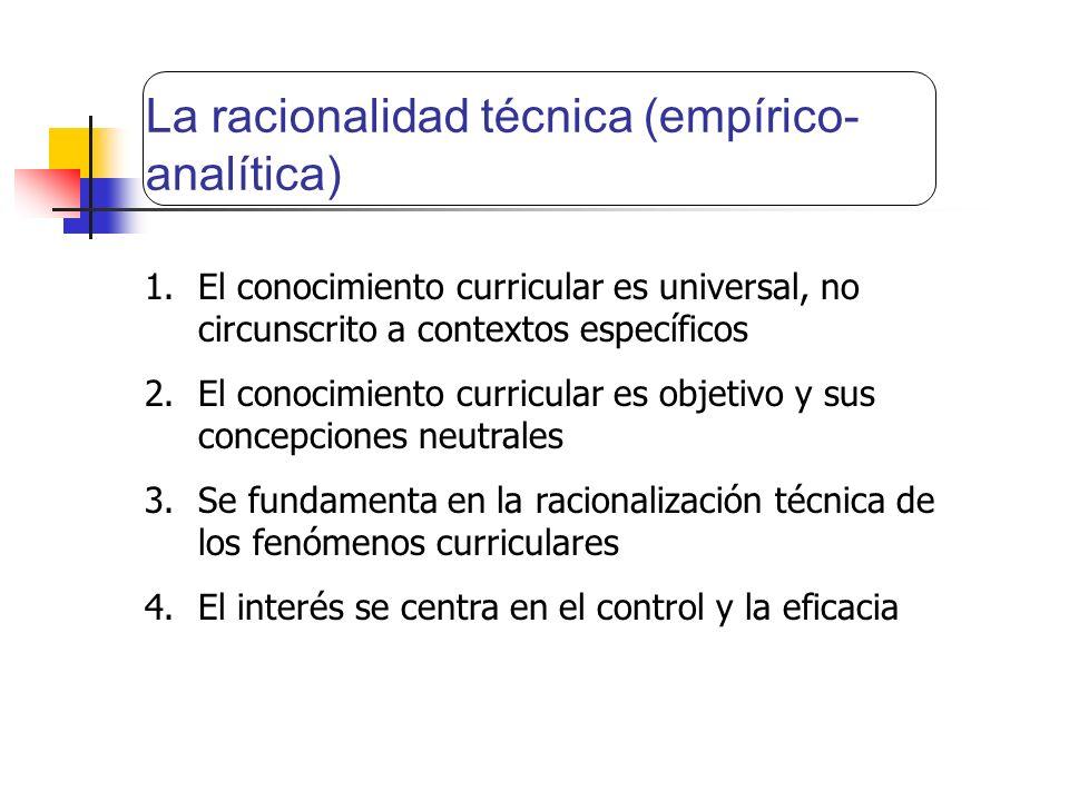 La racionalidad técnica (empírico- analítica) 1.El conocimiento curricular es universal, no circunscrito a contextos específicos 2.El conocimiento cur