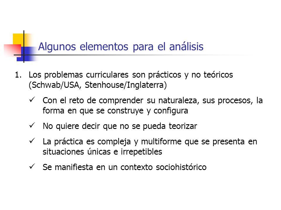 Algunos elementos para el análisis 1.Los problemas curriculares son prácticos y no teóricos (Schwab/USA, Stenhouse/Inglaterra) Con el reto de comprend