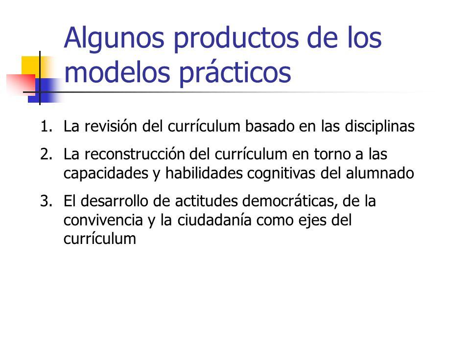 Algunos productos de los modelos prácticos 1.La revisión del currículum basado en las disciplinas 2.La reconstrucción del currículum en torno a las ca
