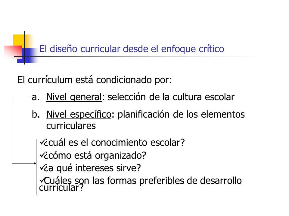 El diseño curricular desde el enfoque crítico El currículum está condicionado por: a.Nivel general: selección de la cultura escolar b.Nivel específico