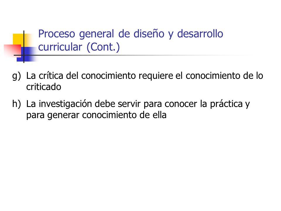 Proceso general de diseño y desarrollo curricular (Cont.) g)La crítica del conocimiento requiere el conocimiento de lo criticado h)La investigación de