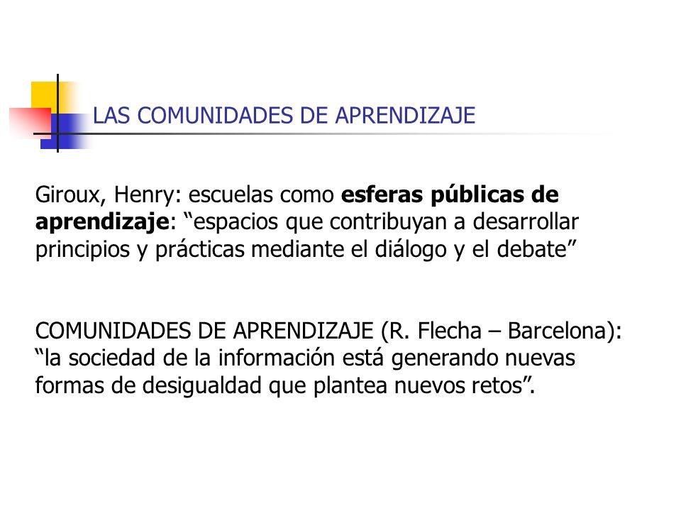 LAS COMUNIDADES DE APRENDIZAJE Giroux, Henry: escuelas como esferas públicas de aprendizaje: espacios que contribuyan a desarrollar principios y práct