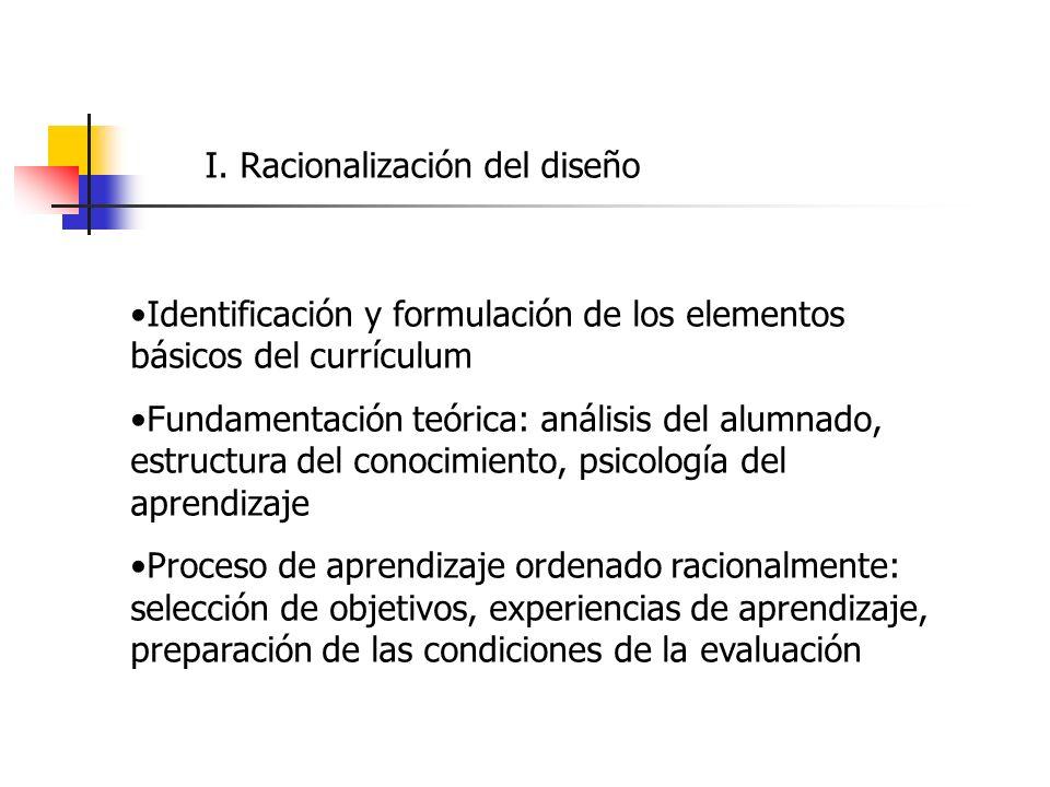 I. Racionalización del diseño Identificación y formulación de los elementos básicos del currículum Fundamentación teórica: análisis del alumnado, estr