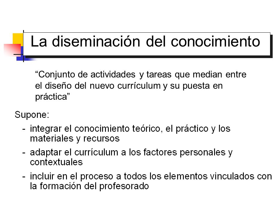 Conjunto de actividades y tareas que median entre el diseño del nuevo currículum y su puesta en práctica La diseminación del conocimiento