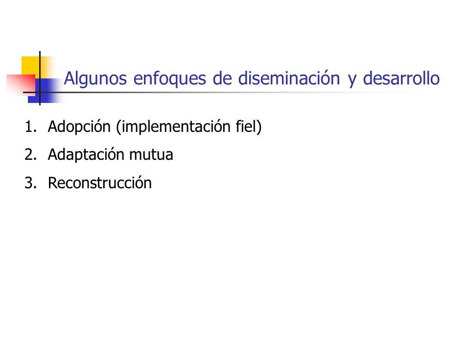 Algunos enfoques de diseminación y desarrollo 1.Adopción (implementación fiel) 2.Adaptación mutua 3.Reconstrucción