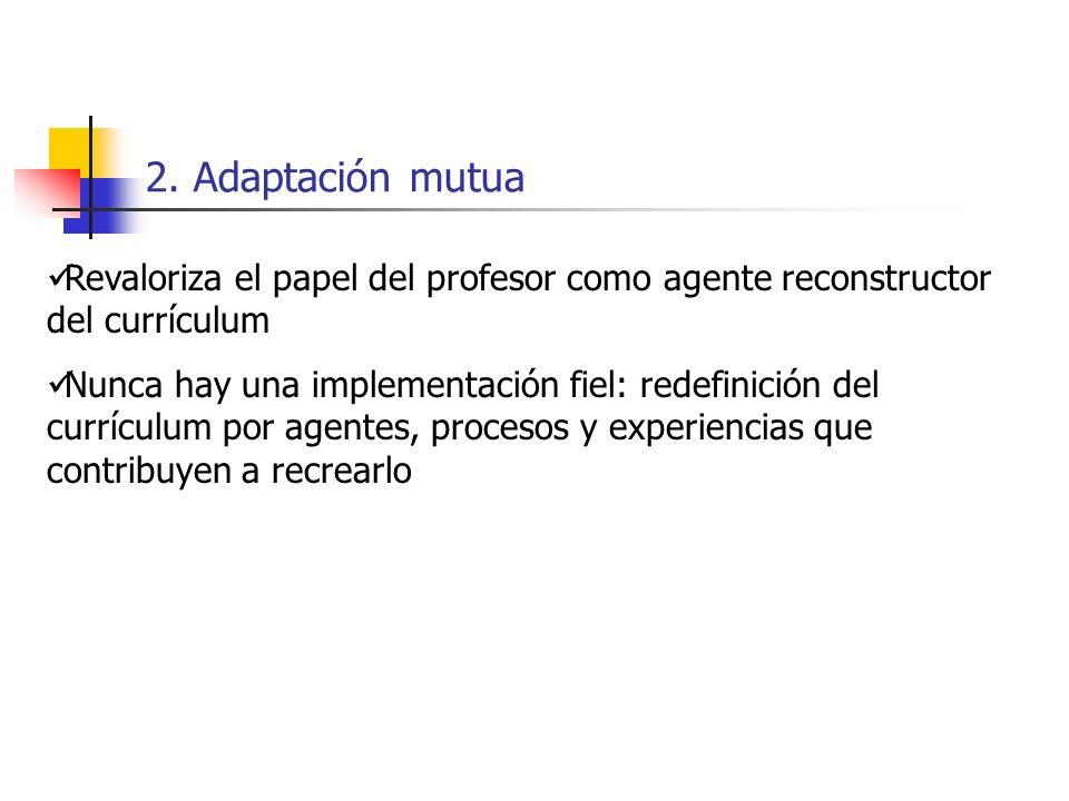 2. Adaptación mutua Revaloriza el papel del profesor como agente reconstructor del currículum Nunca hay una implementación fiel: redefinición del curr