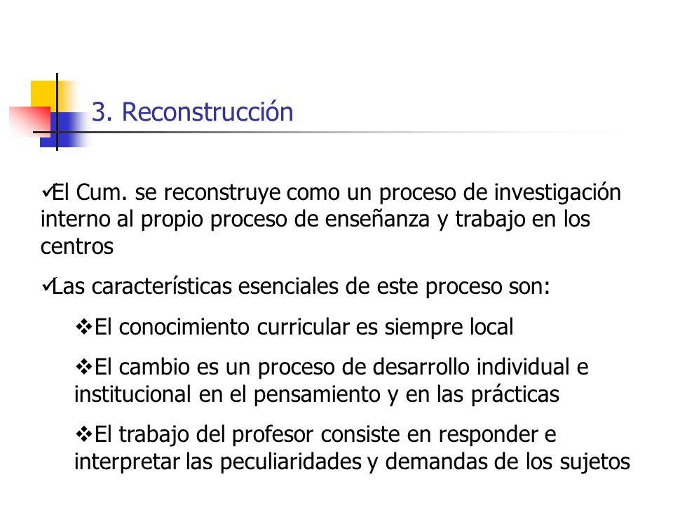 3. Reconstrucción El Cum. se reconstruye como un proceso de investigación interno al propio proceso de enseñanza y trabajo en los centros Las caracter