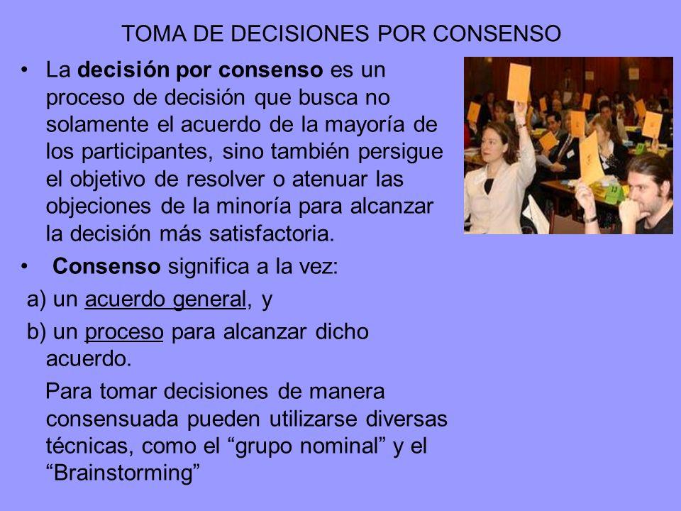 TOMA DE DECISIONES POR CONSENSO La decisión por consenso es un proceso de decisión que busca no solamente el acuerdo de la mayoría de los participantes, sino también persigue el objetivo de resolver o atenuar las objeciones de la minoría para alcanzar la decisión más satisfactoria.