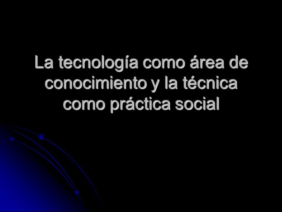 La tecnología como área de conocimiento y la técnica como práctica social
