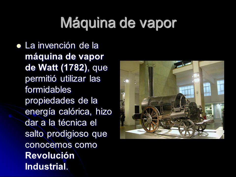 Máquina de vapor La invención de la máquina de vapor de Watt (1782), que permitió utilizar las formidables propiedades de la energía calórica, hizo dar a la técnica el salto prodigioso que conocemos como Revolución Industrial.