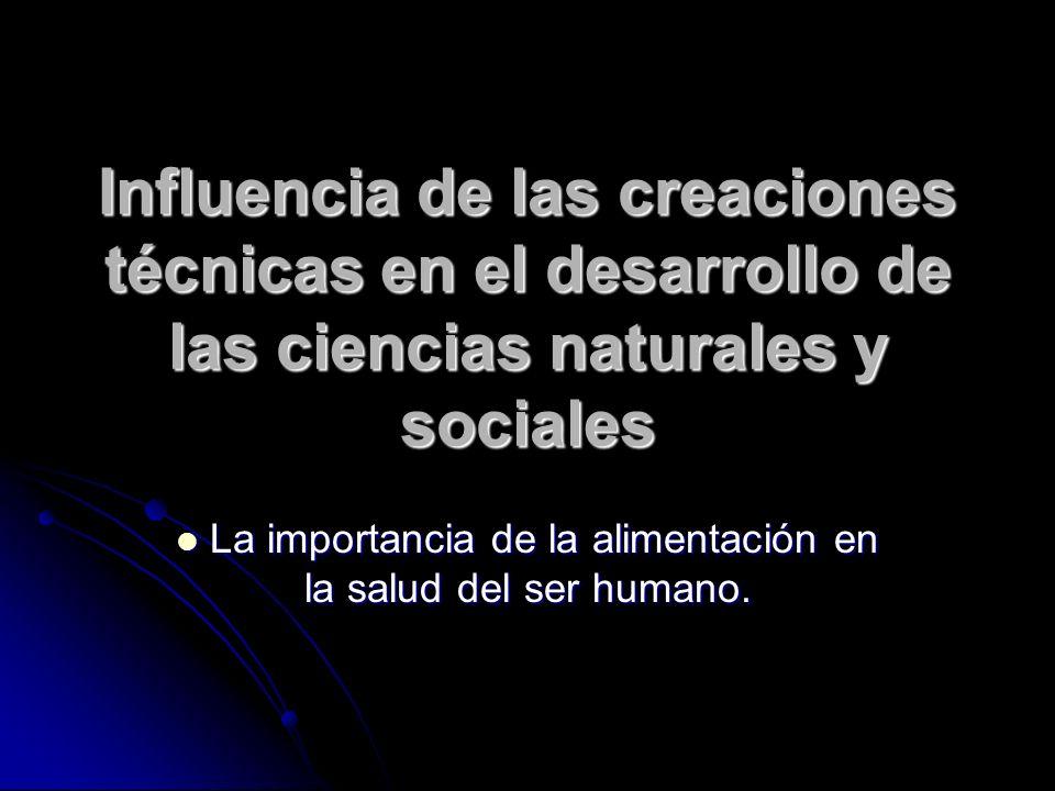 Influencia de las creaciones técnicas en el desarrollo de las ciencias naturales y sociales La importancia de la alimentación en la salud del ser humano.