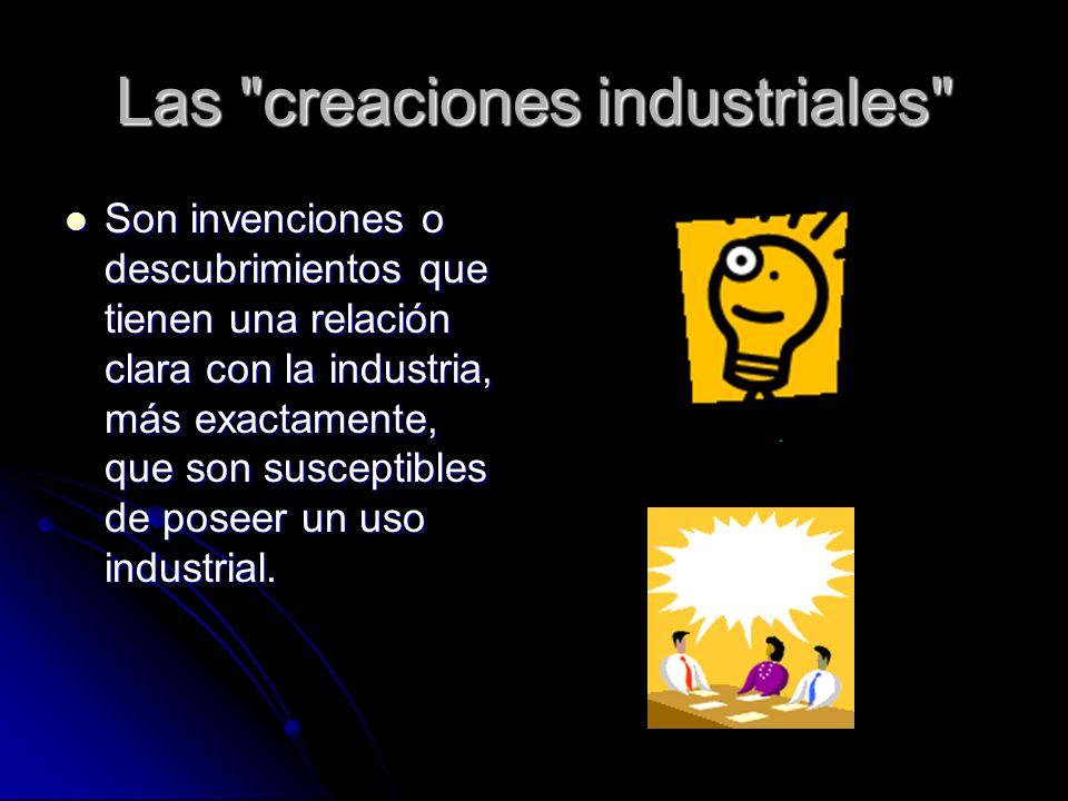 Las creaciones industriales Son invenciones o descubrimientos que tienen una relación clara con la industria, más exactamente, que son susceptibles de poseer un uso industrial.