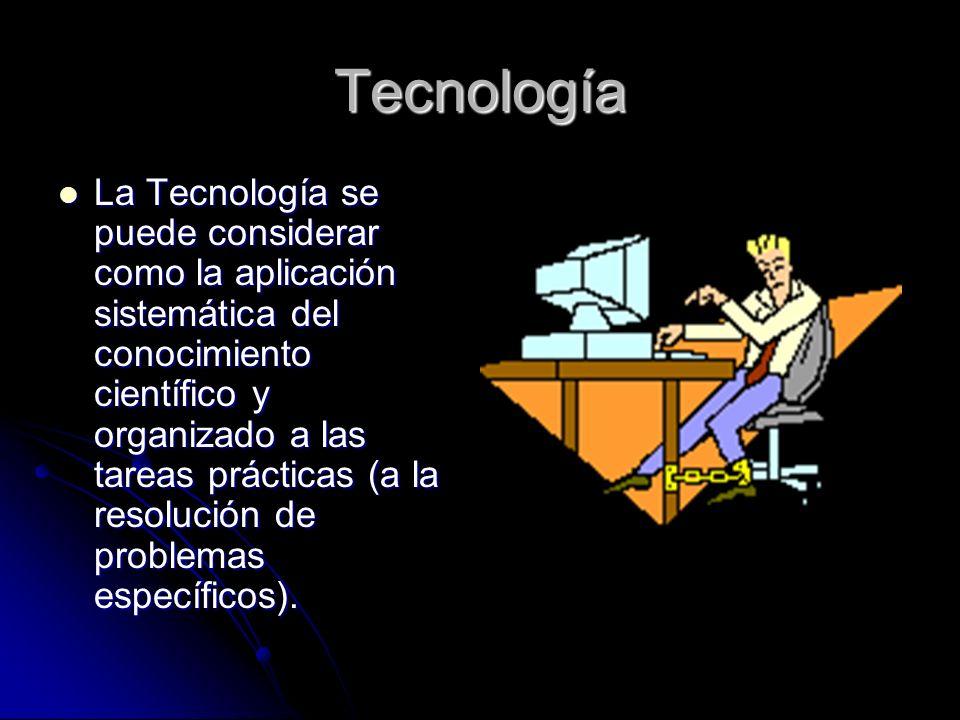 Tecnología La Tecnología se puede considerar como la aplicación sistemática del conocimiento científico y organizado a las tareas prácticas (a la resolución de problemas específicos).