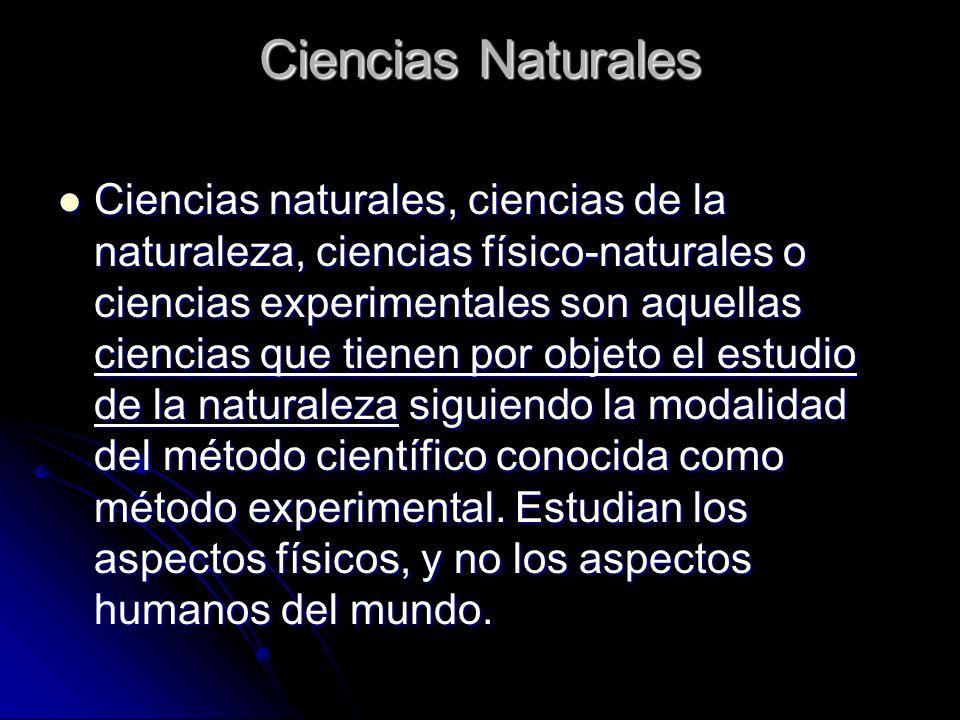 Ciencias Naturales Ciencias naturales, ciencias de la naturaleza, ciencias físico-naturales o ciencias experimentales son aquellas ciencias que tienen por objeto el estudio de la naturaleza siguiendo la modalidad del método científico conocida como método experimental.