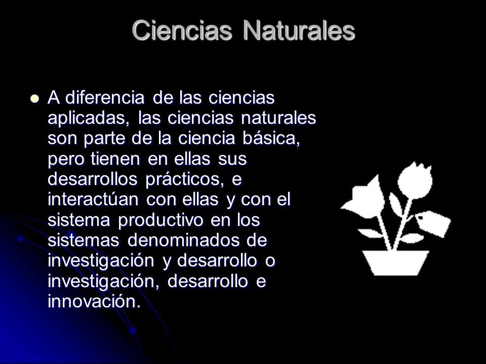 Ciencias Naturales A diferencia de las ciencias aplicadas, las ciencias naturales son parte de la ciencia básica, pero tienen en ellas sus desarrollos prácticos, e interactúan con ellas y con el sistema productivo en los sistemas denominados de investigación y desarrollo o investigación, desarrollo e innovación.