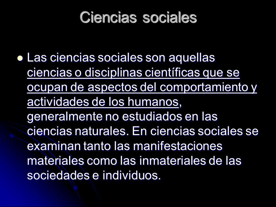 Ciencias sociales Las ciencias sociales son aquellas ciencias o disciplinas científicas que se ocupan de aspectos del comportamiento y actividades de los humanos, generalmente no estudiados en las ciencias naturales.