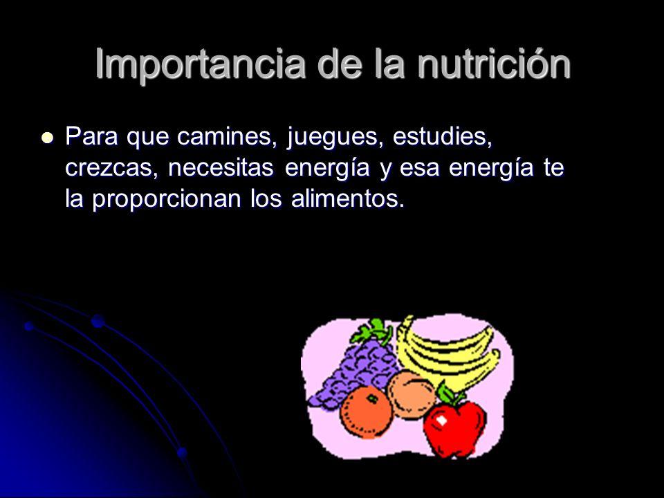 Importancia de la nutrición Para que camines, juegues, estudies, crezcas, necesitas energía y esa energía te la proporcionan los alimentos.