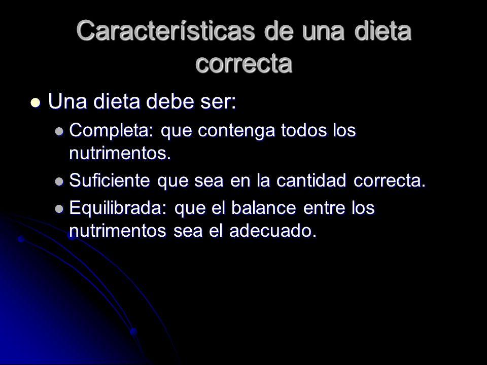 Características de una dieta correcta Una dieta debe ser: Una dieta debe ser: Completa: que contenga todos los nutrimentos.
