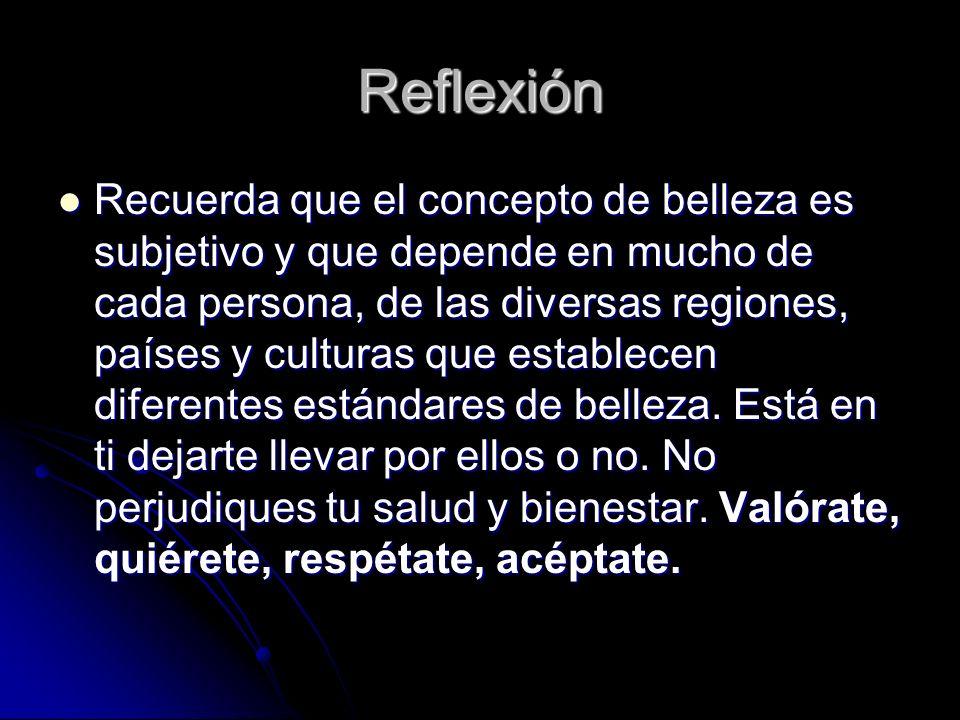 Reflexión Recuerda que el concepto de belleza es subjetivo y que depende en mucho de cada persona, de las diversas regiones, países y culturas que establecen diferentes estándares de belleza.