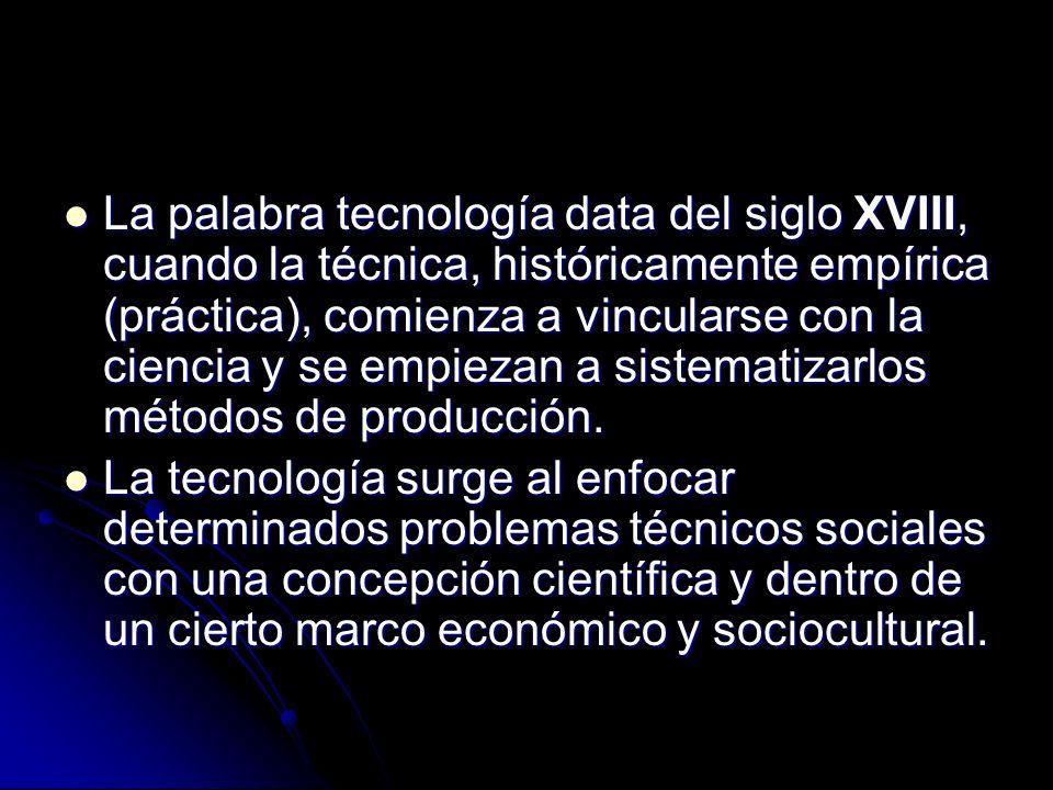 La palabra tecnología data del siglo XVIII, cuando la técnica, históricamente empírica (práctica), comienza a vincularse con la ciencia y se empiezan a sistematizarlos métodos de producción.