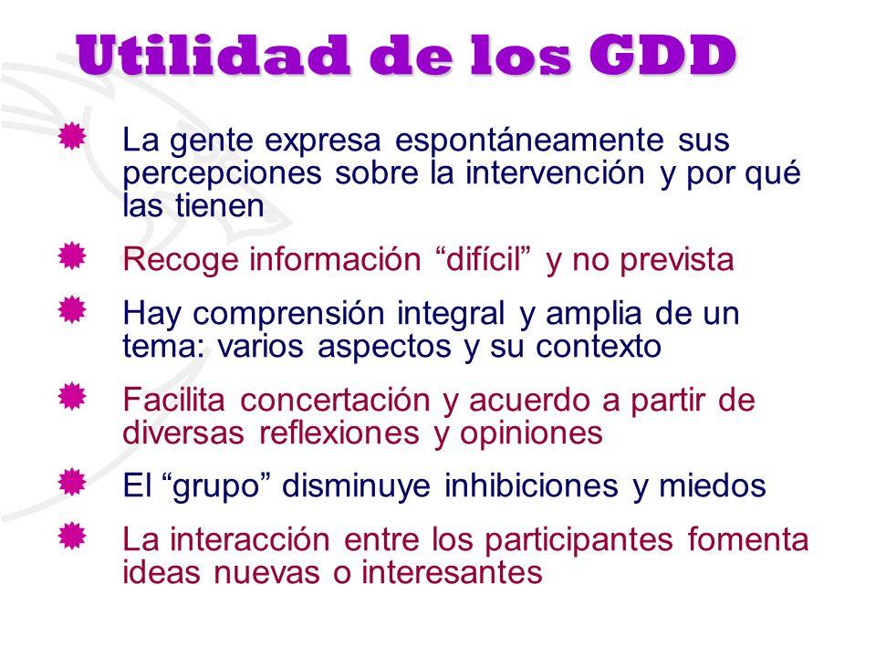 Utilidad de los GDD La gente expresa espontáneamente sus percepciones sobre la intervención y por qué las tienen Recoge información difícil y no previ