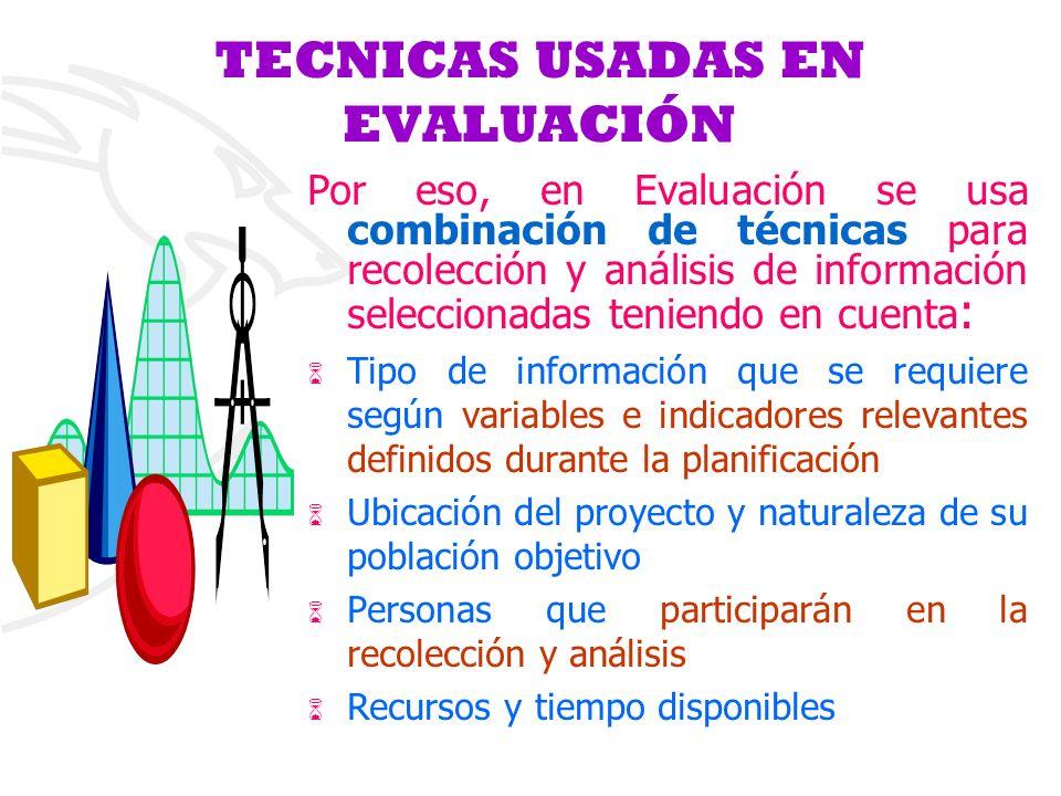 TECNICAS USADAS EN EVALUACIÓN Por eso, en Evaluación se usa combinación de técnicas para recolección y análisis de información seleccionadas teniendo