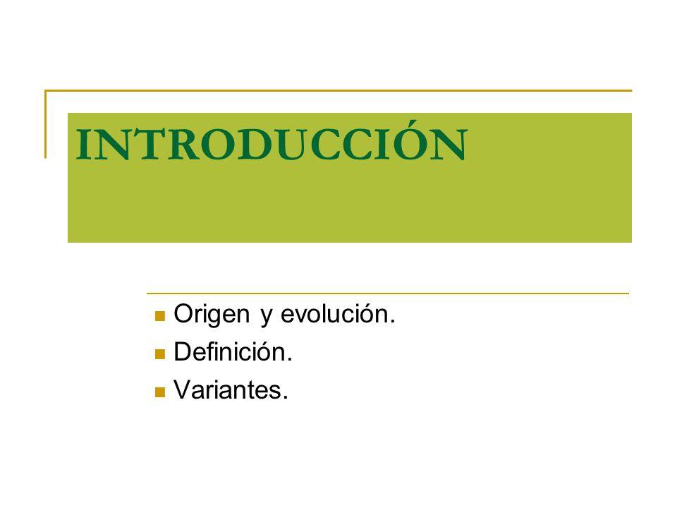 INTRODUCCIÓN Origen y evolución. Definición. Variantes.