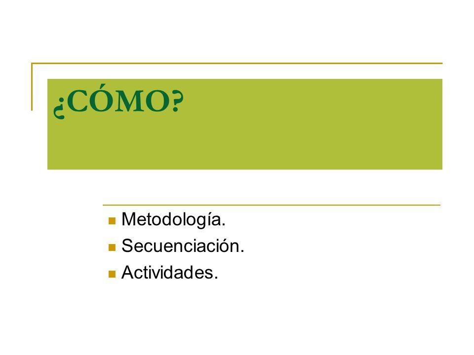 ¿CÓMO? Metodología. Secuenciación. Actividades.