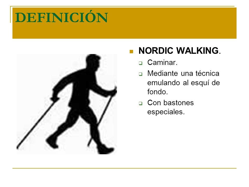 DEFINICIÓN NORDIC WALKING. Caminar. Mediante una técnica emulando al esquí de fondo. Con bastones especiales.