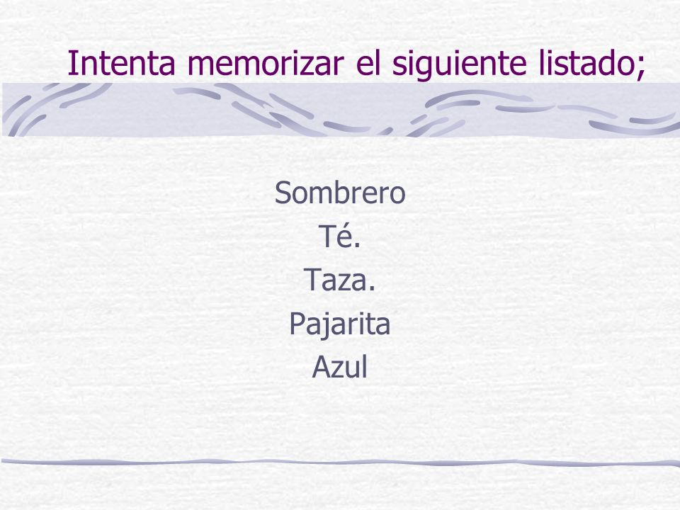 Intenta memorizar el siguiente listado; Sombrero Té. Taza. Pajarita Azul
