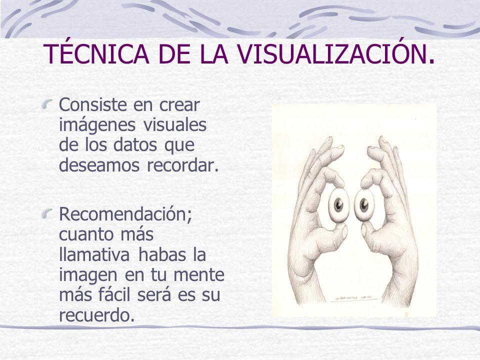 TÉCNICA DE LA VISUALIZACIÓN. Consiste en crear imágenes visuales de los datos que deseamos recordar. Recomendación; cuanto más llamativa habas la imag