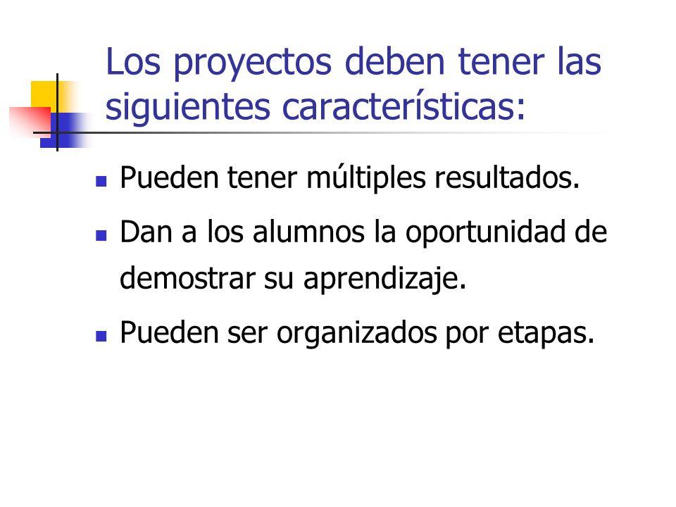 Los proyectos deben tener las siguientes características: Pueden tener múltiples resultados. Dan a los alumnos la oportunidad de demostrar su aprendiz