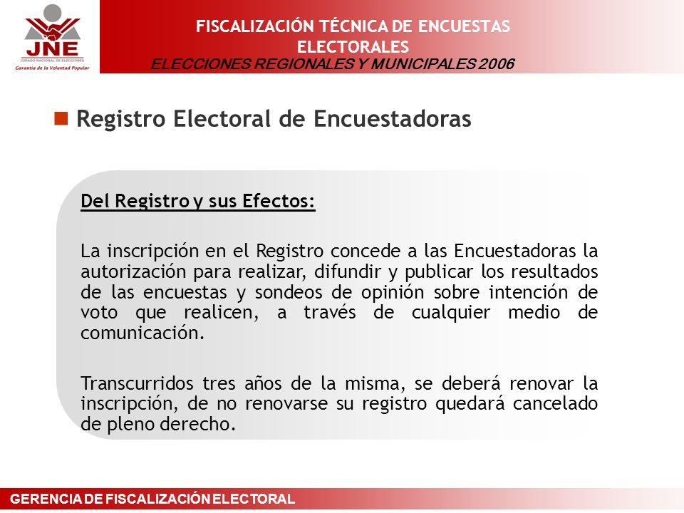 ELECCIONES REGIONALES Y MUNICIPALES 2006 GERENCIA DE FISCALIZACIÓN ELECTORAL FISCALIZACIÓN TÉCNICA DE ENCUESTAS ELECTORALES Registro Electoral de Encuestadoras Del Registro y sus Efectos: La inscripción en el Registro concede a las Encuestadoras la autorización para realizar, difundir y publicar los resultados de las encuestas y sondeos de opinión sobre intención de voto que realicen, a través de cualquier medio de comunicación.