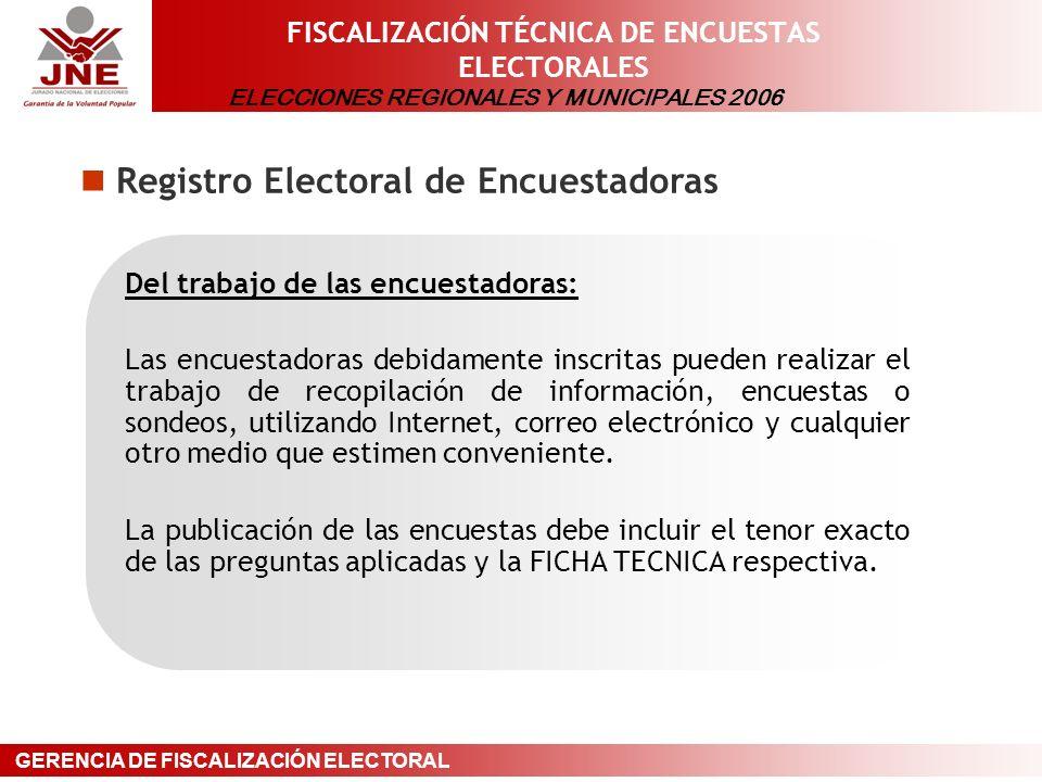 ELECCIONES REGIONALES Y MUNICIPALES 2006 GERENCIA DE FISCALIZACIÓN ELECTORAL FISCALIZACIÓN TÉCNICA DE ENCUESTAS ELECTORALES Registro Electoral de Encuestadoras Del trabajo de las encuestadoras: Las encuestadoras debidamente inscritas pueden realizar el trabajo de recopilación de información, encuestas o sondeos, utilizando Internet, correo electrónico y cualquier otro medio que estimen conveniente.