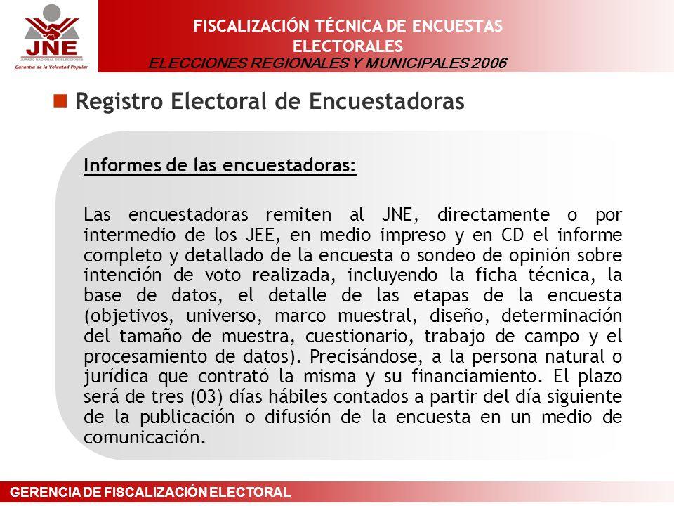 ELECCIONES REGIONALES Y MUNICIPALES 2006 GERENCIA DE FISCALIZACIÓN ELECTORAL FISCALIZACIÓN TÉCNICA DE ENCUESTAS ELECTORALES Registro Electoral de Encuestadoras Informes de las encuestadoras: Las encuestadoras remiten al JNE, directamente o por intermedio de los JEE, en medio impreso y en CD el informe completo y detallado de la encuesta o sondeo de opinión sobre intención de voto realizada, incluyendo la ficha técnica, la base de datos, el detalle de las etapas de la encuesta (objetivos, universo, marco muestral, diseño, determinación del tamaño de muestra, cuestionario, trabajo de campo y el procesamiento de datos).