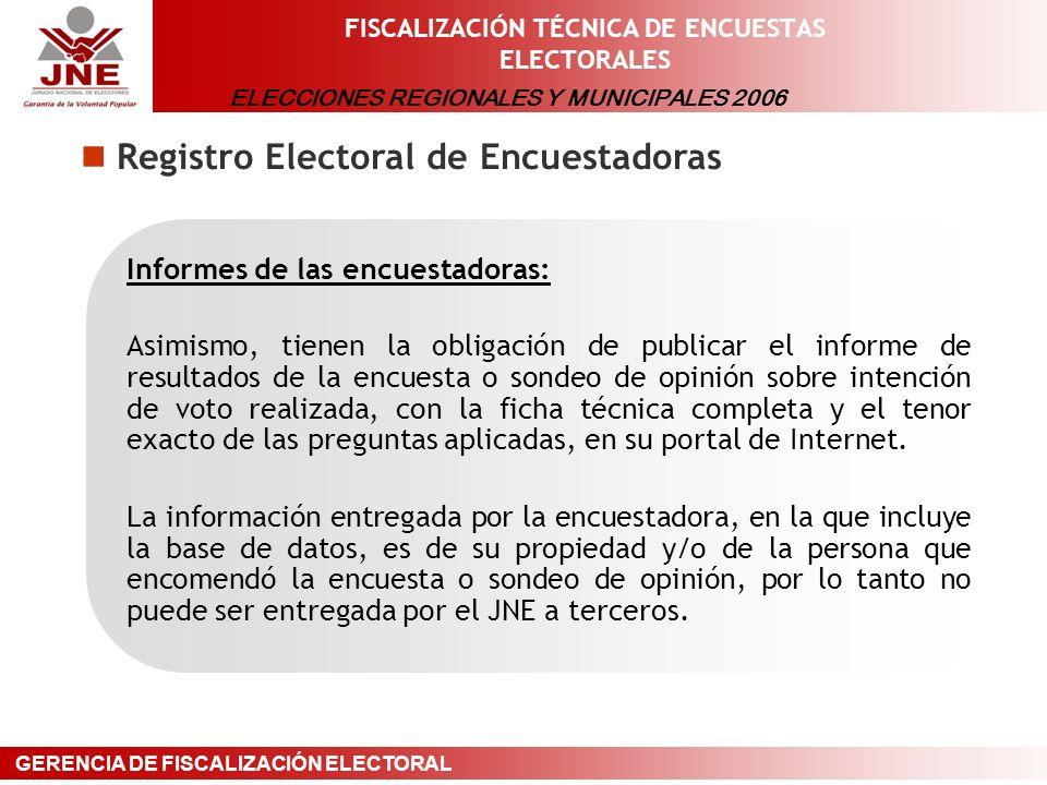ELECCIONES REGIONALES Y MUNICIPALES 2006 GERENCIA DE FISCALIZACIÓN ELECTORAL FISCALIZACIÓN TÉCNICA DE ENCUESTAS ELECTORALES Registro Electoral de Encuestadoras Informes de las encuestadoras: Asimismo, tienen la obligación de publicar el informe de resultados de la encuesta o sondeo de opinión sobre intención de voto realizada, con la ficha técnica completa y el tenor exacto de las preguntas aplicadas, en su portal de Internet.