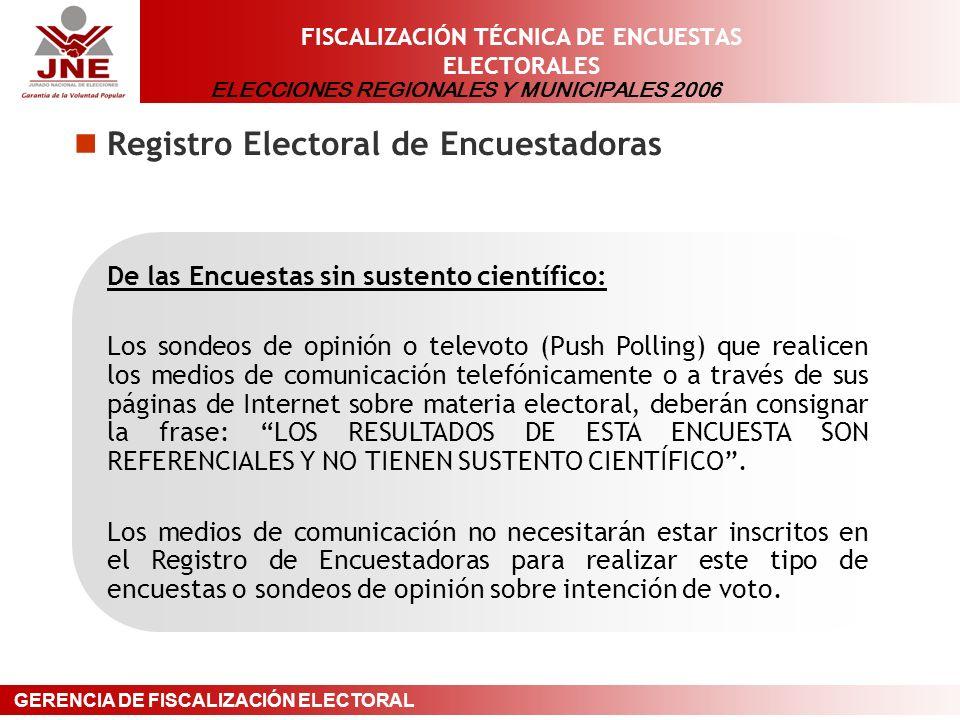 ELECCIONES REGIONALES Y MUNICIPALES 2006 GERENCIA DE FISCALIZACIÓN ELECTORAL FISCALIZACIÓN TÉCNICA DE ENCUESTAS ELECTORALES Registro Electoral de Encuestadoras De las Encuestas sin sustento científico: Los sondeos de opinión o televoto (Push Polling) que realicen los medios de comunicación telefónicamente o a través de sus páginas de Internet sobre materia electoral, deberán consignar la frase: LOS RESULTADOS DE ESTA ENCUESTA SON REFERENCIALES Y NO TIENEN SUSTENTO CIENTÍFICO.