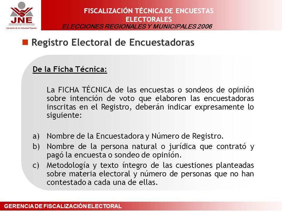 ELECCIONES REGIONALES Y MUNICIPALES 2006 GERENCIA DE FISCALIZACIÓN ELECTORAL FISCALIZACIÓN TÉCNICA DE ENCUESTAS ELECTORALES Registro Electoral de Encuestadoras De la Ficha Técnica: La FICHA TÉCNICA de las encuestas o sondeos de opinión sobre intención de voto que elaboren las encuestadoras inscritas en el Registro, deberán indicar expresamente lo siguiente: a)Nombre de la Encuestadora y Número de Registro.