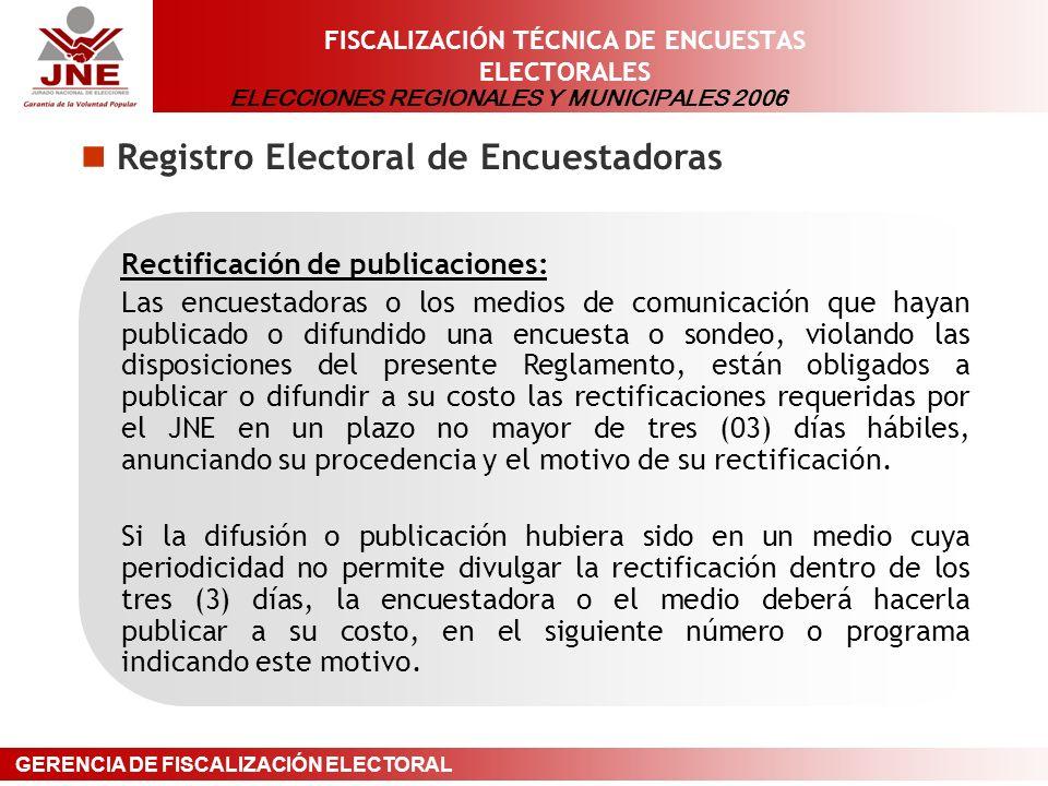 ELECCIONES REGIONALES Y MUNICIPALES 2006 GERENCIA DE FISCALIZACIÓN ELECTORAL FISCALIZACIÓN TÉCNICA DE ENCUESTAS ELECTORALES Registro Electoral de Encuestadoras Rectificación de publicaciones: Las encuestadoras o los medios de comunicación que hayan publicado o difundido una encuesta o sondeo, violando las disposiciones del presente Reglamento, están obligados a publicar o difundir a su costo las rectificaciones requeridas por el JNE en un plazo no mayor de tres (03) días hábiles, anunciando su procedencia y el motivo de su rectificación.