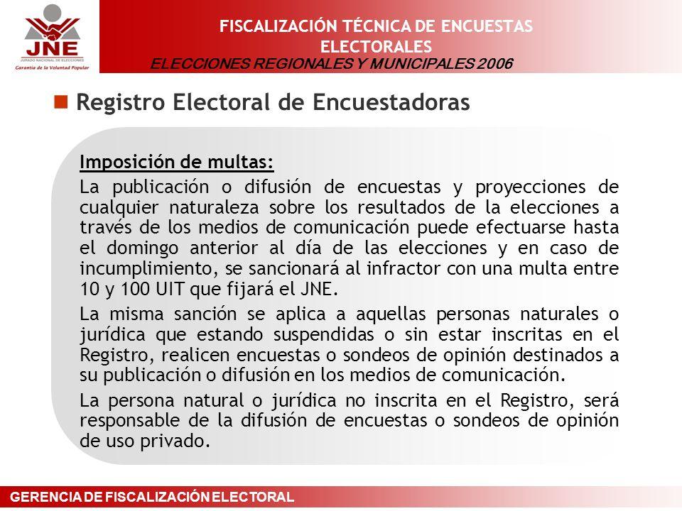 ELECCIONES REGIONALES Y MUNICIPALES 2006 GERENCIA DE FISCALIZACIÓN ELECTORAL FISCALIZACIÓN TÉCNICA DE ENCUESTAS ELECTORALES Registro Electoral de Encuestadoras Imposición de multas: La publicación o difusión de encuestas y proyecciones de cualquier naturaleza sobre los resultados de la elecciones a través de los medios de comunicación puede efectuarse hasta el domingo anterior al día de las elecciones y en caso de incumplimiento, se sancionará al infractor con una multa entre 10 y 100 UIT que fijará el JNE.